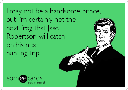 I may not be a handsome prince, but I'm certainly not the next frog that Jase Robertson will catch on his next hunting trip!