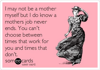 I may not be a mother myself but I do know a  mothers job never ends. You can't choose between times that work for you and times that don't.