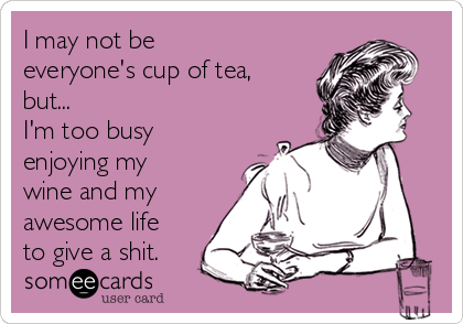 I may not be everyone's cup of tea, but... I'm too busy enjoying my wine and my awesome life to give a shit.