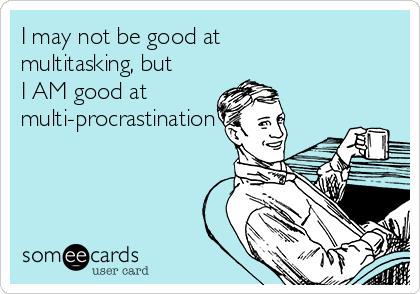 I may not be good at multitasking, but I AM good at multi-procrastination