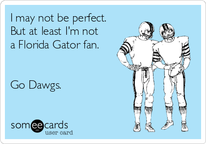 I may not be perfect.  But at least I'm not a Florida Gator fan.   Go Dawgs.
