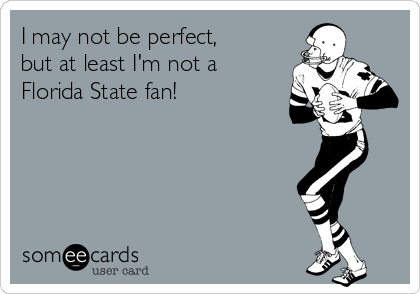 I may not be perfect, but at least I'm not a Florida State fan!