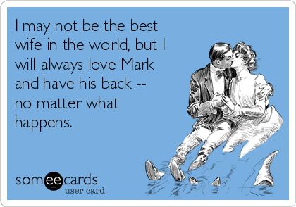 I may not be the best wife in the world, but I will always love Mark and have his back -- no matter what happens.