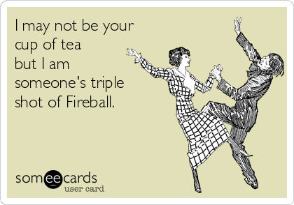 I may not be your cup of tea but I am someone's triple shot of Fireball.