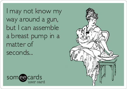 I may not know my way around a gun, but I can assemble a breast pump in a matter of seconds...