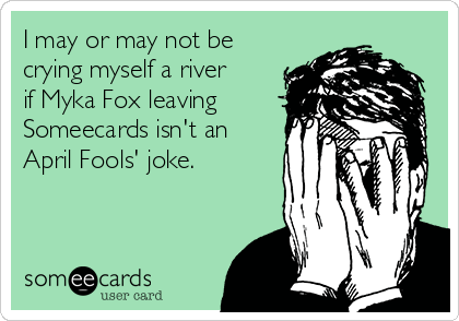 I may or may not be crying myself a river if Myka Fox leaving Someecards isn't an April Fools' joke.