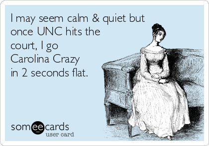 I may seem calm & quiet but once UNC hits the court, I go Carolina Crazy in 2 seconds flat.