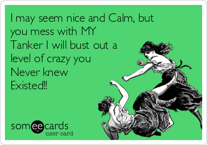 I may seem nice and Calm, but you mess with MY Tanker I will bust out a level of crazy you Never knew Existed!!