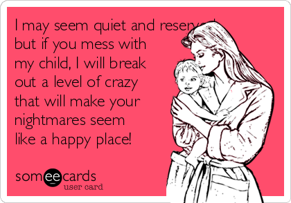 I may seem quiet and reserved, but if you mess with my child, I will break out a level of crazy that will make your nightmares seem like a happy place!