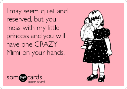 I may seem quiet and  reserved, but you mess with my little princess and you will have one CRAZY Mimi on your hands.