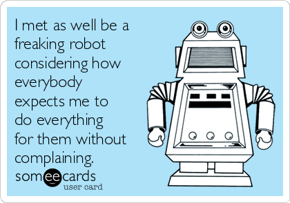 I met as well be a freaking robot considering how everybody expects me to do everything for them without complaining.
