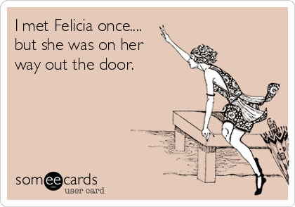 I met Felicia once.... but she was on her way out the door.