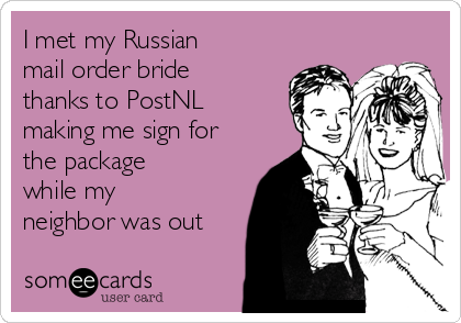 I met my Russian mail order bride thanks to PostNL making me sign for the package while my neighbor was out