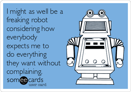 I might as well be a freaking robot considering how everybody expects me to do everything they want without complaining.