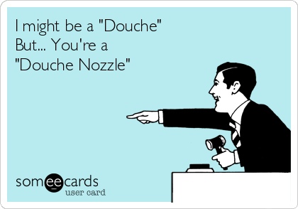 """I might be a """"Douche"""" But... You're a """"Douche Nozzle"""""""