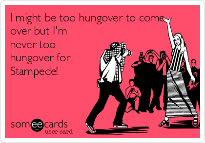 I might be too hungover to come over but I'm never too hungover for Stampede!