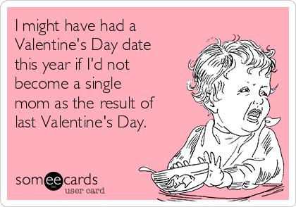 I might have had a Valentine's Day date this year if I'd not become a single mom as the result of last Valentine's Day.