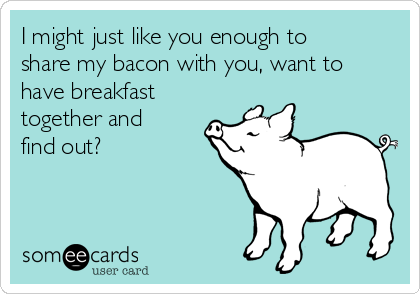 I might just like you enough to share my bacon with you, want to have breakfast together and find out?
