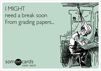 I MIGHT need a break soon From grading papers...