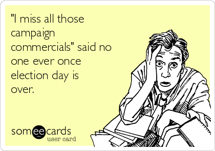 """I miss all those campaign commercials"" said no one ever once election day is over."