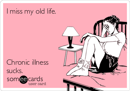 I miss my old life.      Chronic illness sucks.