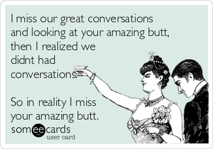 I miss our great conversations and looking at your amazing butt, then I realized we didnt had conversations.  So in reality I miss your amazing butt.