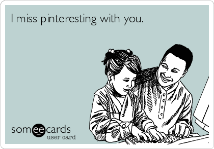 I miss pinteresting with you.