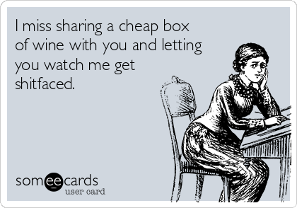 I miss sharing a cheap box of wine with you and letting you watch me get shitfaced.