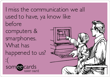 I miss the communication we all used to have, ya know like before computers & smarphones.  What has happened to us? :(