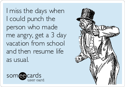 I miss the days when I could punch the person who made me angry, get a 3 day vacation from school and then resume life as usual.