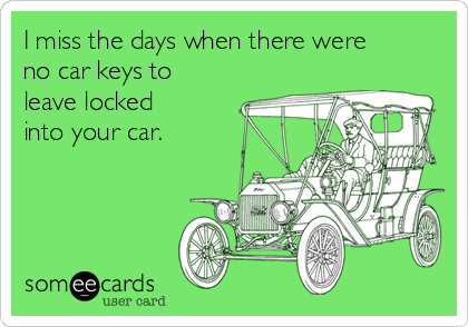 I miss the days when there were no car keys to leave locked into your car.