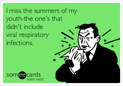I miss the summers of my youth-the one's that didn't include viral respiratory infections.