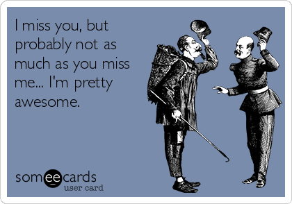 I miss you, but probably not as much as you miss me... I'm pretty awesome.