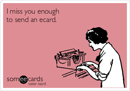 I miss you enough  to send an ecard.