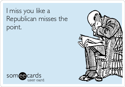 I miss you like a Republican misses the point.