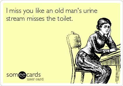 I miss you like an old man's urine stream misses the toilet.