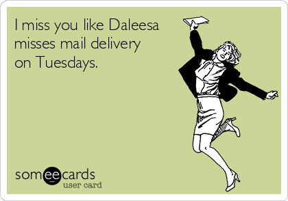 I miss you like Daleesa misses mail delivery on Tuesdays.