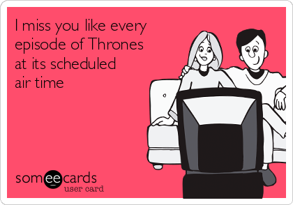 I miss you like every episode of Thrones at its scheduled air time