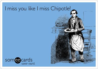 I miss you like I miss Chipotle!