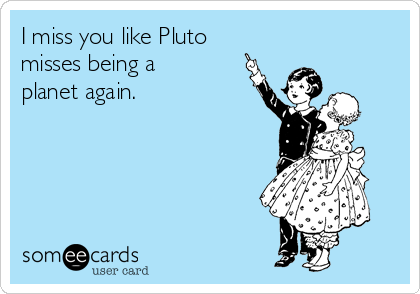 I miss you like Pluto  misses being a  planet again.
