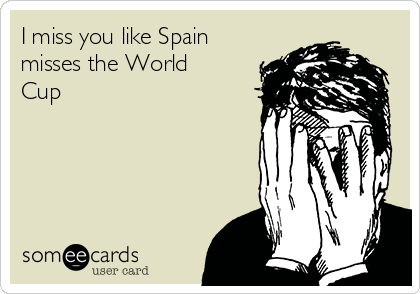 I miss you like Spain misses the World Cup