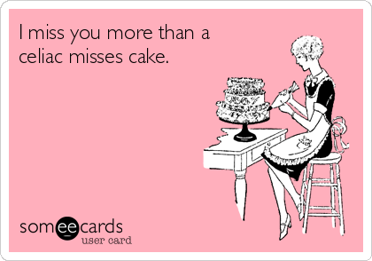 I miss you more than a celiac misses cake.