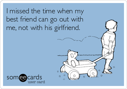 I missed the time when my best friend can go out with me, not with his girlfriend.