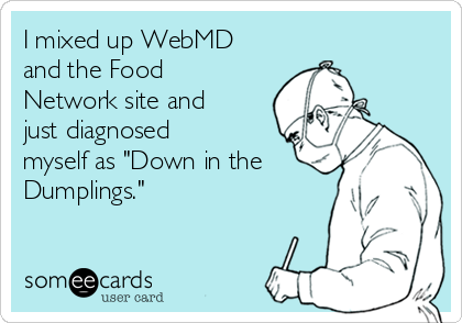 """I mixed up WebMD and the Food Network site and just diagnosed myself as """"Down in the Dumplings."""""""