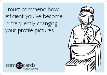 I must commend how efficient you've become in frequently changing your profile pictures.