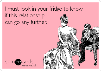 I must look in your fridge to know if this relationship can go any further.