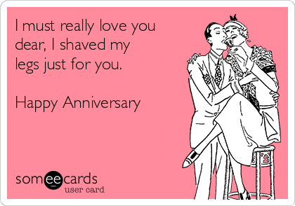 I must really love you dear, I shaved my legs just for you.   Happy Anniversary