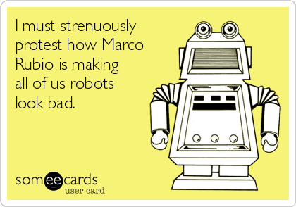 I must strenuously protest how Marco Rubio is making all of us robots look bad.
