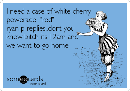 """I need a case of white cherry powerade  """"red"""" ryan p replies..dont you know bitch its 12am and we want to go home"""