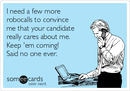 I need a few more robocalls to convince me that your candidate really cares about me.   Keep 'em coming! Said no one ever.